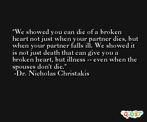 We showed you can die of a broken heart not just when your partner dies, but when your partner falls ill. We showed it is not just death that can give you a broken heart, but illness -- even when the spouses don't die. -Dr. Nicholas Christakis