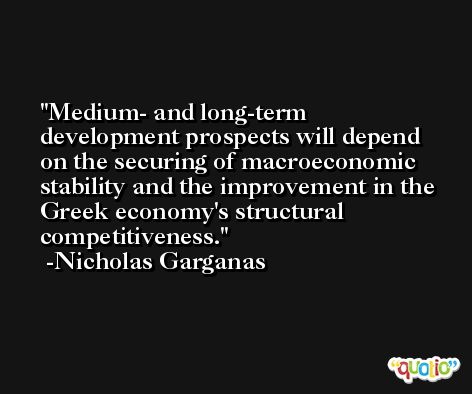 Medium- and long-term development prospects will depend on the securing of macroeconomic stability and the improvement in the Greek economy's structural competitiveness. -Nicholas Garganas