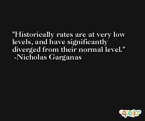 Historically rates are at very low levels, and have significantly diverged from their normal level. -Nicholas Garganas