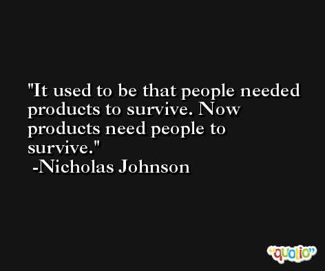 It used to be that people needed products to survive. Now products need people to survive. -Nicholas Johnson