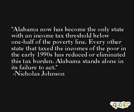Alabama now has become the only state with an income tax threshold below one-half of the poverty line. Every other state that taxed the incomes of the poor in the early 1990s has reduced or eliminated this tax burden. Alabama stands alone in its failure to act. -Nicholas Johnson