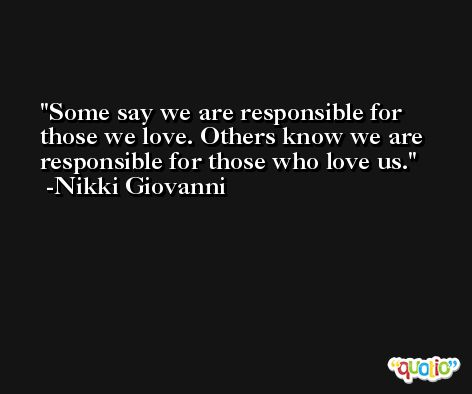 Some say we are responsible for those we love. Others know we are responsible for those who love us. -Nikki Giovanni