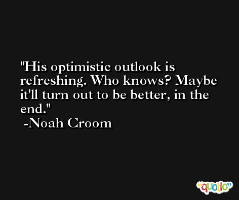 His optimistic outlook is refreshing. Who knows? Maybe it'll turn out to be better, in the end. -Noah Croom