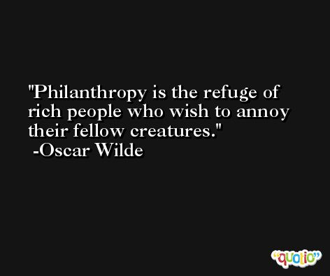 Philanthropy is the refuge of rich people who wish to annoy their fellow creatures. -Oscar Wilde
