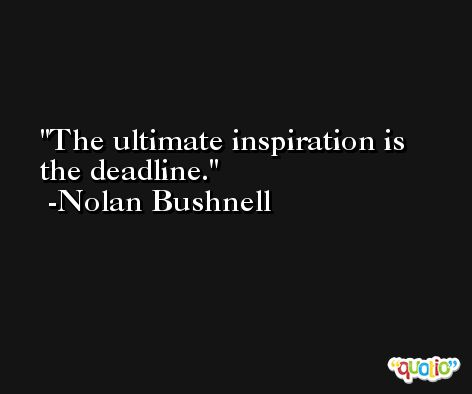 The ultimate inspiration is the deadline. -Nolan Bushnell