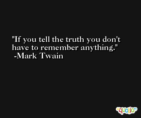 If you tell the truth you don't have to remember anything. -Mark Twain