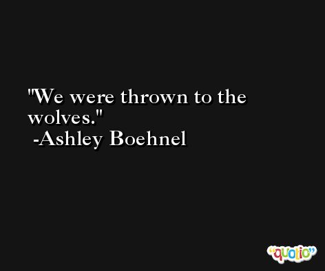 We were thrown to the wolves. -Ashley Boehnel