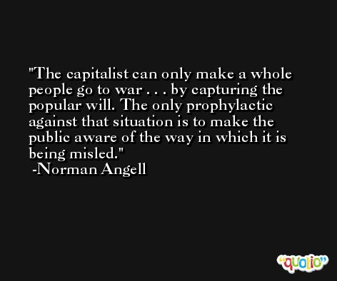 The capitalist can only make a whole people go to war . . . by capturing the popular will. The only prophylactic against that situation is to make the public aware of the way in which it is being misled. -Norman Angell