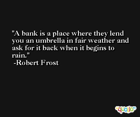 A bank is a place where they lend you an umbrella in fair weather and ask for it back when it begins to rain. -Robert Frost
