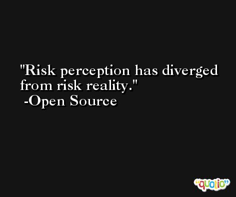 Risk perception has diverged from risk reality. -Open Source