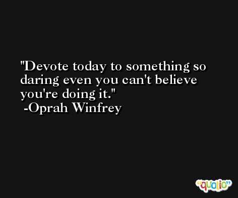 Devote today to something so daring even you can't believe you're doing it. -Oprah Winfrey