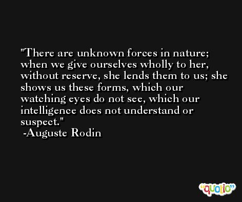 There are unknown forces in nature; when we give ourselves wholly to her, without reserve, she lends them to us; she shows us these forms, which our watching eyes do not see, which our intelligence does not understand or suspect. -Auguste Rodin