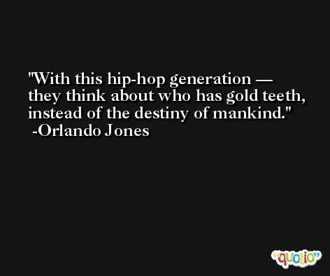 With this hip-hop generation — they think about who has gold teeth, instead of the destiny of mankind. -Orlando Jones