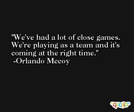 We've had a lot of close games. We're playing as a team and it's coming at the right time. -Orlando Mccoy