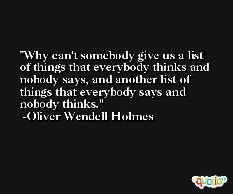 Why can't somebody give us a list of things that everybody thinks and nobody says, and another list of things that everybody says and nobody thinks. -Oliver Wendell Holmes