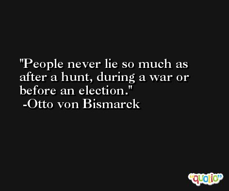 People never lie so much as after a hunt, during a war or before an election. -Otto von Bismarck