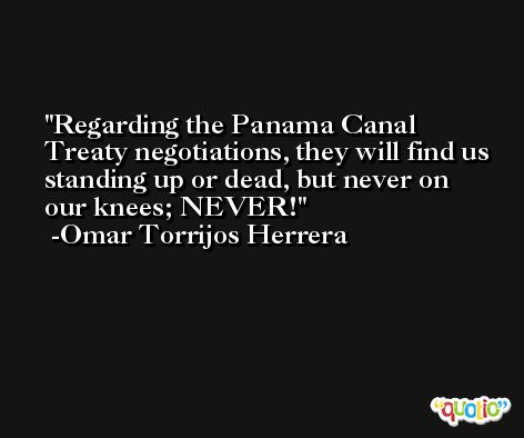Regarding the Panama Canal Treaty negotiations, they will find us standing up or dead, but never on our knees; NEVER! -Omar Torrijos Herrera