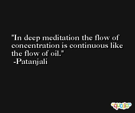 In deep meditation the flow of concentration is continuous like the flow of oil. -Patanjali
