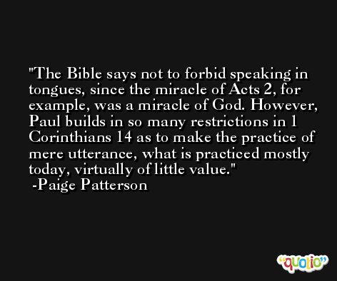 The Bible says not to forbid speaking in tongues, since the miracle of Acts 2, for example, was a miracle of God. However, Paul builds in so many restrictions in 1 Corinthians 14 as to make the practice of mere utterance, what is practiced mostly today, virtually of little value. -Paige Patterson