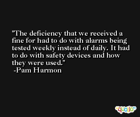 The deficiency that we received a fine for had to do with alarms being tested weekly instead of daily. It had to do with safety devices and how they were used. -Pam Harmon
