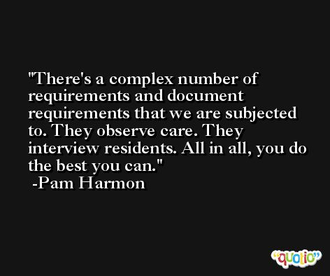 There's a complex number of requirements and document requirements that we are subjected to. They observe care. They interview residents. All in all, you do the best you can. -Pam Harmon
