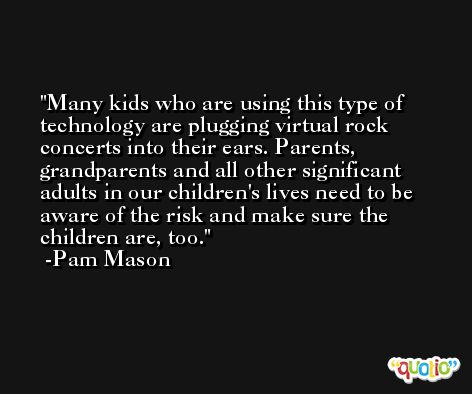 Many kids who are using this type of technology are plugging virtual rock concerts into their ears. Parents, grandparents and all other significant adults in our children's lives need to be aware of the risk and make sure the children are, too. -Pam Mason