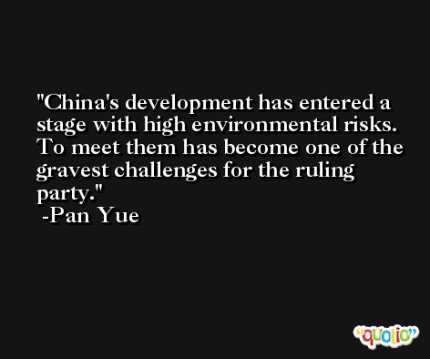 China's development has entered a stage with high environmental risks. To meet them has become one of the gravest challenges for the ruling party. -Pan Yue