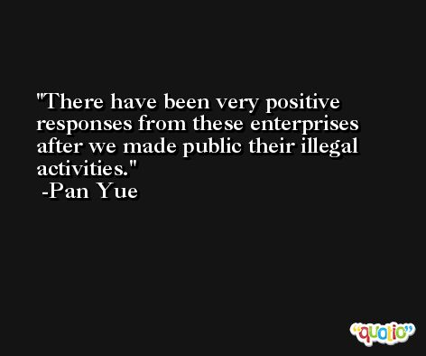 There have been very positive responses from these enterprises after we made public their illegal activities. -Pan Yue