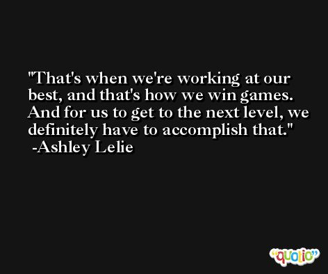 That's when we're working at our best, and that's how we win games. And for us to get to the next level, we definitely have to accomplish that. -Ashley Lelie