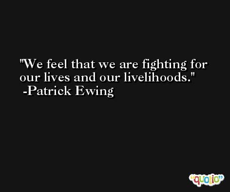 We feel that we are fighting for our lives and our livelihoods. -Patrick Ewing