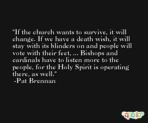 If the church wants to survive, it will change. If we have a death wish, it will stay with its blinders on and people will vote with their feet, ... Bishops and cardinals have to listen more to the people, for the Holy Spirit is operating there, as well. -Pat Brennan