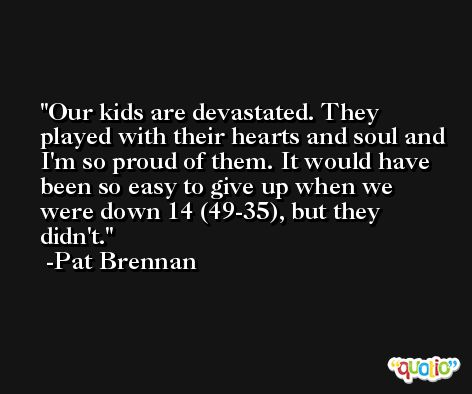 Our kids are devastated. They played with their hearts and soul and I'm so proud of them. It would have been so easy to give up when we were down 14 (49-35), but they didn't. -Pat Brennan
