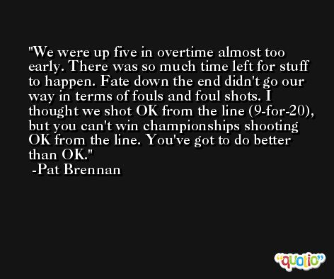We were up five in overtime almost too early. There was so much time left for stuff to happen. Fate down the end didn't go our way in terms of fouls and foul shots. I thought we shot OK from the line (9-for-20), but you can't win championships shooting OK from the line. You've got to do better than OK. -Pat Brennan