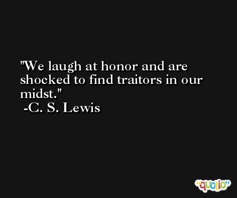 We laugh at honor and are shocked to find traitors in our midst. -C. S. Lewis