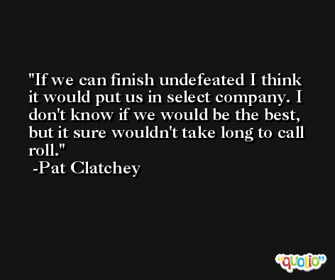 If we can finish undefeated I think it would put us in select company. I don't know if we would be the best, but it sure wouldn't take long to call roll. -Pat Clatchey