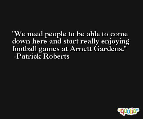 We need people to be able to come down here and start really enjoying football games at Arnett Gardens. -Patrick Roberts