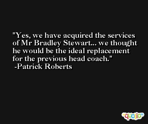 Yes, we have acquired the services of Mr Bradley Stewart... we thought he would be the ideal replacement for the previous head coach. -Patrick Roberts