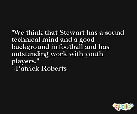 We think that Stewart has a sound technical mind and a good background in football and has outstanding work with youth players. -Patrick Roberts
