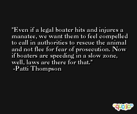 Even if a legal boater hits and injures a manatee, we want them to feel compelled to call in authorities to rescue the animal and not flee for fear of prosecution. Now if boaters are speeding in a slow zone, well, laws are there for that. -Patti Thompson