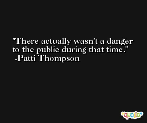 There actually wasn't a danger to the public during that time. -Patti Thompson