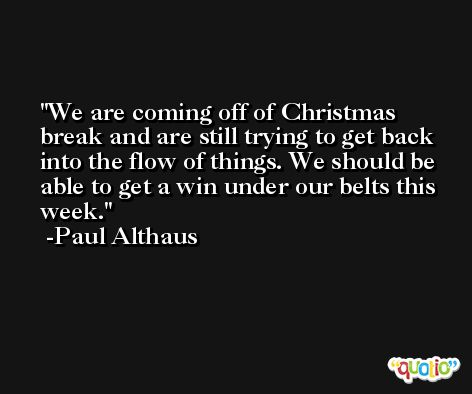 We are coming off of Christmas break and are still trying to get back into the flow of things. We should be able to get a win under our belts this week. -Paul Althaus