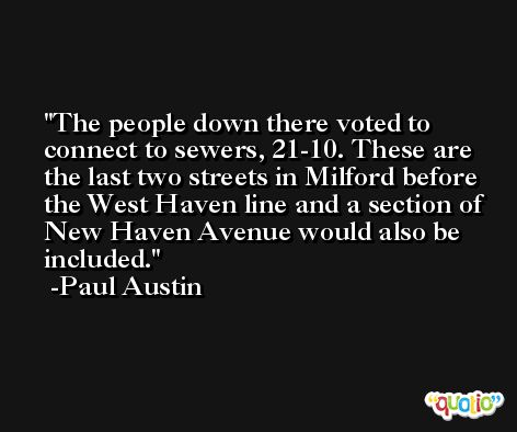 The people down there voted to connect to sewers, 21-10. These are the last two streets in Milford before the West Haven line and a section of New Haven Avenue would also be included. -Paul Austin