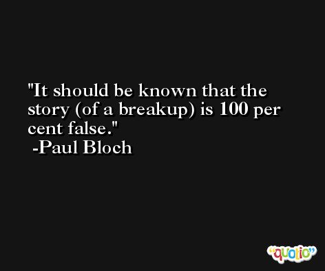 It should be known that the story (of a breakup) is 100 per cent false. -Paul Bloch
