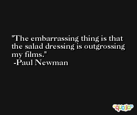 The embarrassing thing is that the salad dressing is outgrossing my films. -Paul Newman