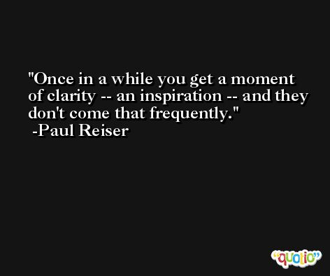 Once in a while you get a moment of clarity -- an inspiration -- and they don't come that frequently. -Paul Reiser