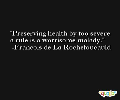 Preserving health by too severe a rule is a worrisome malady. -Francois de La Rochefoucauld