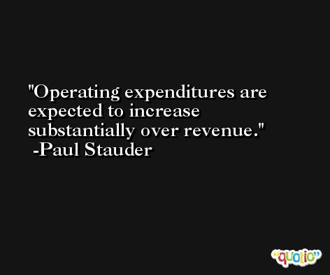 Operating expenditures are expected to increase substantially over revenue. -Paul Stauder