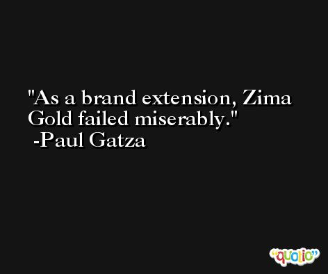 As a brand extension, Zima Gold failed miserably. -Paul Gatza