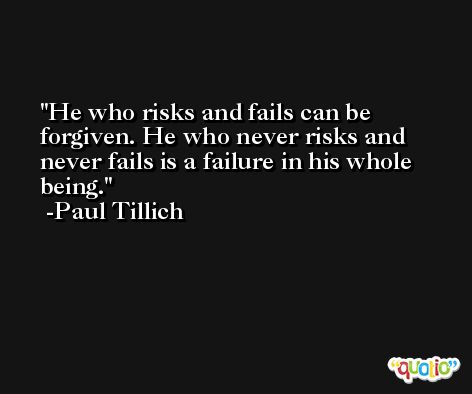 He who risks and fails can be forgiven. He who never risks and never fails is a failure in his whole being. -Paul Tillich