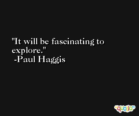It will be fascinating to explore. -Paul Haggis